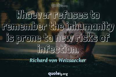 Photo Quote of Whoever refuses to remember the inhumanity is prone to new risks of infection.