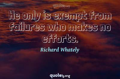 Photo Quote of He only is exempt from failures who makes no efforts.