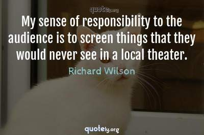 Photo Quote of My sense of responsibility to the audience is to screen things that they would never see in a local theater.