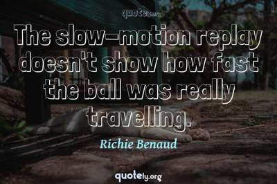 Photo Quote of The slow-motion replay doesn't show how fast the ball was really travelling.