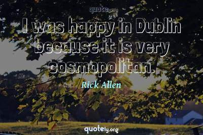 Photo Quote of I was happy in Dublin because it is very cosmopolitan.