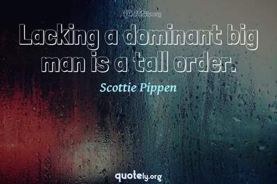 Photo Quote of Lacking a dominant big man is a tall order.