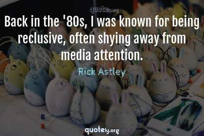 Photo Quote of Back in the '80s, I was known for being reclusive, often shying away from media attention.