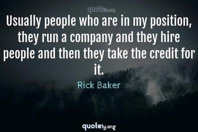 Photo Quote of Usually people who are in my position, they run a company and they hire people and then they take the credit for it.