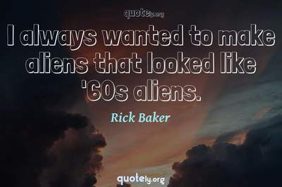 Photo Quote of I always wanted to make aliens that looked like '60s aliens.