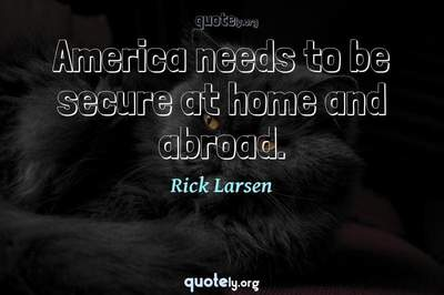 Photo Quote of America needs to be secure at home and abroad.