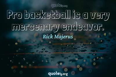 Photo Quote of Pro basketball is a very mercenary endeavor.