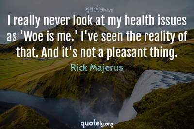 Photo Quote of I really never look at my health issues as 'Woe is me.' I've seen the reality of that. And it's not a pleasant thing.