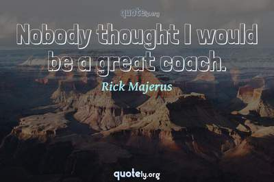 Photo Quote of Nobody thought I would be a great coach.