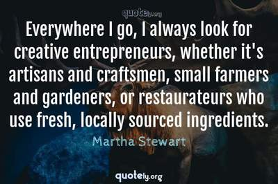 Photo Quote of Everywhere I go, I always look for creative entrepreneurs, whether it's artisans and craftsmen, small farmers and gardeners, or restaurateurs who use fresh, locally sourced ingredients.