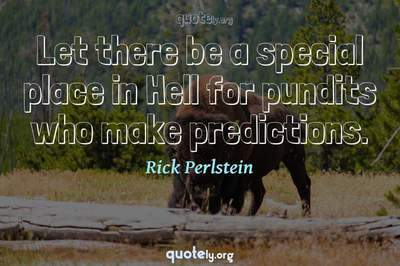 Photo Quote of Let there be a special place in Hell for pundits who make predictions.