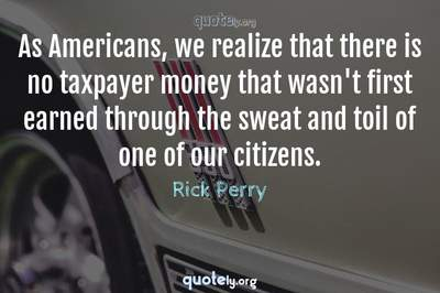 Photo Quote of As Americans, we realize that there is no taxpayer money that wasn't first earned through the sweat and toil of one of our citizens.