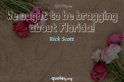 Photo Quote of We ought to be bragging about Florida!