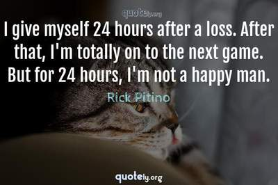Photo Quote of I give myself 24 hours after a loss. After that, I'm totally on to the next game. But for 24 hours, I'm not a happy man.