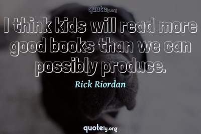 Photo Quote of I think kids will read more good books than we can possibly produce.