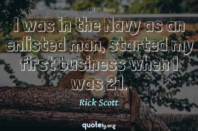 Photo Quote of I was in the Navy as an enlisted man, started my first business when I was 21.