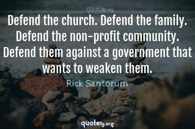 Photo Quote of Defend the church. Defend the family. Defend the non-profit community. Defend them against a government that wants to weaken them.