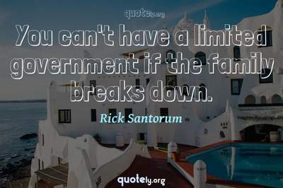 Photo Quote of You can't have a limited government if the family breaks down.