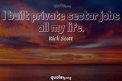 Photo Quote of I built private sector jobs all my life.