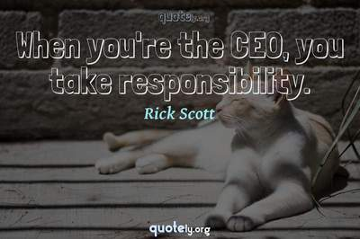 Photo Quote of When you're the CEO, you take responsibility.