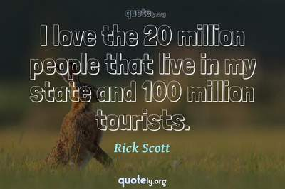 Photo Quote of I love the 20 million people that live in my state and 100 million tourists.