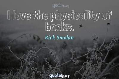 Photo Quote of I love the physicality of books.