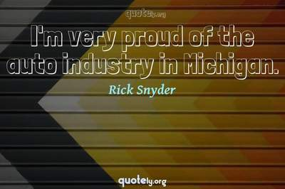 Photo Quote of I'm very proud of the auto industry in Michigan.