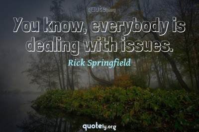 Photo Quote of You know, everybody is dealing with issues.