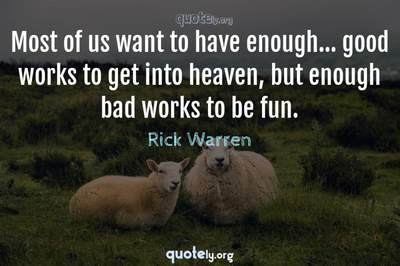 Photo Quote of Most of us want to have enough... good works to get into heaven, but enough bad works to be fun.