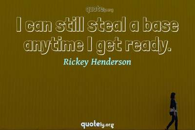 Photo Quote of I can still steal a base anytime I get ready.