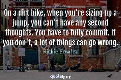 Photo Quote of On a dirt bike, when you're sizing up a jump, you can't have any second thoughts. You have to fully commit. If you don't, a lot of things can go wrong.