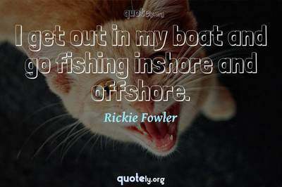 Photo Quote of I get out in my boat and go fishing inshore and offshore.