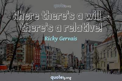 Photo Quote of Where there's a will - there's a relative!
