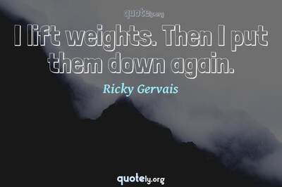 Photo Quote of I lift weights. Then I put them down again.