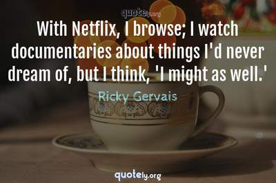 Photo Quote of With Netflix, I browse; I watch documentaries about things I'd never dream of, but I think, 'I might as well.'