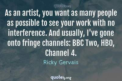 Photo Quote of As an artist, you want as many people as possible to see your work with no interference. And usually, I've gone onto fringe channels: BBC Two, HBO, Channel 4.