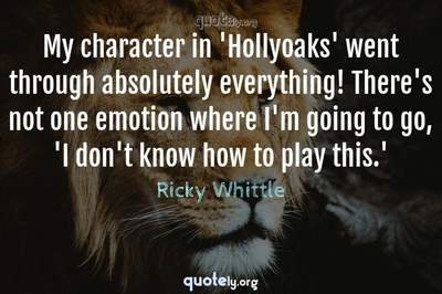 Photo Quote of My character in 'Hollyoaks' went through absolutely everything! There's not one emotion where I'm going to go, 'I don't know how to play this.'