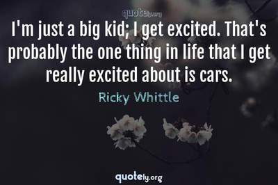 Photo Quote of I'm just a big kid; I get excited. That's probably the one thing in life that I get really excited about is cars.