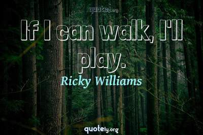 Photo Quote of If I can walk, I'll play.