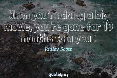 Photo Quote of When you're doing a big movie, you're gone for 10 months to a year.