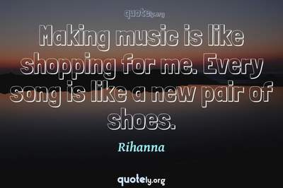 Photo Quote of Making music is like shopping for me. Every song is like a new pair of shoes.