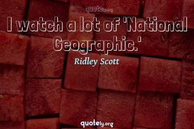 Photo Quote of I watch a lot of 'National Geographic.'