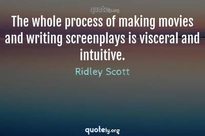 Photo Quote of The whole process of making movies and writing screenplays is visceral and intuitive.
