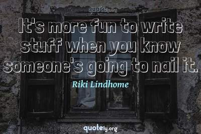 Photo Quote of It's more fun to write stuff when you know someone's going to nail it.