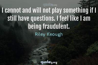Photo Quote of I cannot and will not play something if I still have questions. I feel like I am being fraudulent.