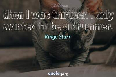 Photo Quote of When I was thirteen I only wanted to be a drummer.