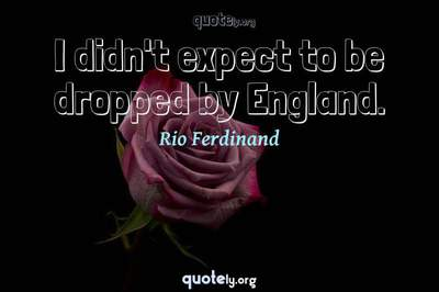Photo Quote of I didn't expect to be dropped by England.