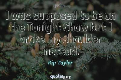 Photo Quote of I was supposed to be on the Tonight Show but I broke my shoulder instead.