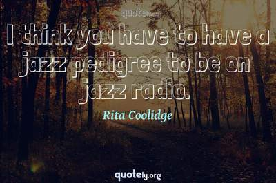 Photo Quote of I think you have to have a jazz pedigree to be on jazz radio.