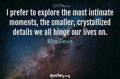 Photo Quote of I prefer to explore the most intimate moments, the smaller, crystallized details we all hinge our lives on.